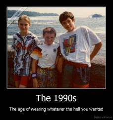 The 1990s - The age of wearing whatever the hell you wanted