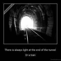 There is always light at the end of the tunnel - Or a train