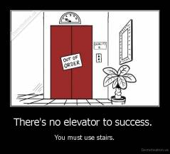 There's no elevator to success.  - You must use stairs.
