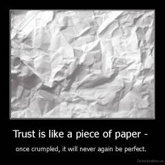 Trust is like a piece of paper -  - once crumpled, it will never again be perfect.