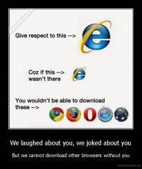 We laughed about you, we joked about you - But we cannot download other browsers without you