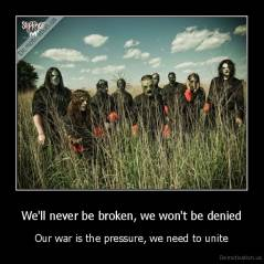 We'll never be broken, we won't be denied - Our war is the pressure, we need to unite