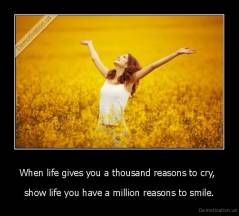 When life gives you a thousand reasons to cry,  - show life you have a million reasons to smile.