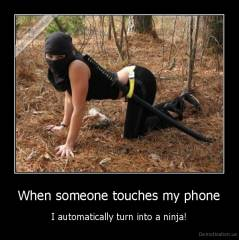 When someone touches my phone - I automatically turn into a ninja!