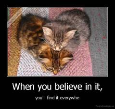 When you believe in it, - you'll find it everywhe