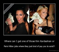 Where can I get one of those Kim Kardashian or - Paris Hilton jobs where they just kind of pay you to exist?!