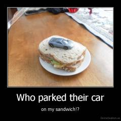 Who parked their car - on my sandwich!?