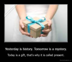 Yesterday is history. Tomorrow is a mystery. - Today is a gift, that's why it is called present.