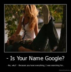 - Is Your Name Google? - - No, why?  - Because you have everything, I was searching for...