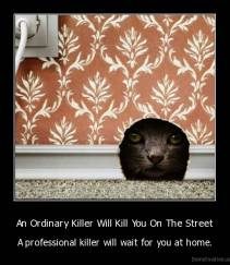 An Ordinary Killer Will Kill You On The Street - A professional killer will wait for you at home.