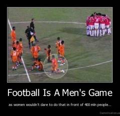 Football Is A Men's Game - as women wouldn't dare to do that in front of 400 mln people...
