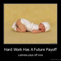 Hard Work Has A Future Payoff - Laziness pays off now