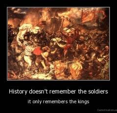 History doesn't remember the soldiers - it only remembers the kings