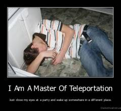 I Am A Master Of Teleportation - Just close my eyes at a party and wake up somewhare in a different place.