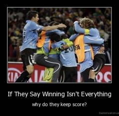If They Say Winning Isn't Everything - why do they keep score?