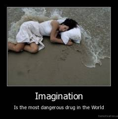 Imagination - Is the most dangerous drug in the World