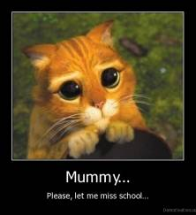 Mummy... - Please, let me miss school...