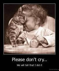 Please don't cry... - We will tell that I did it