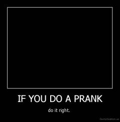 IF YOU DO A PRANK - do it right.